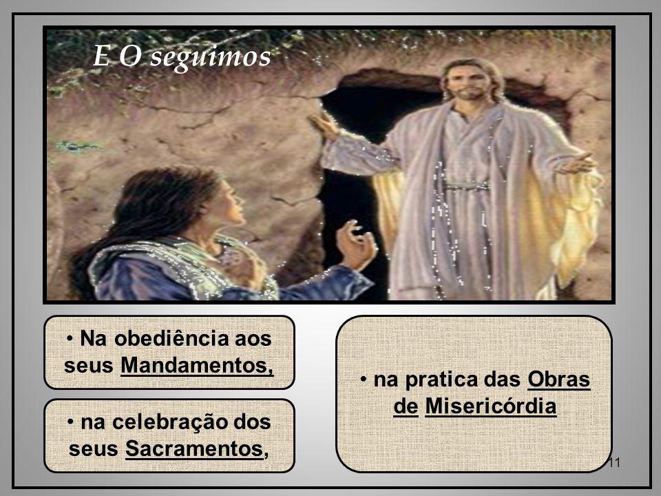 11 Na obediência aos seus Mandamentos, na celebração dos seus Sacramentos, na pratica das Obras de Misericórdia E O seguimos