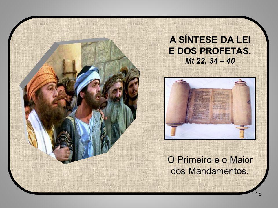 15 O Primeiro e o Maior dos Mandamentos. A SÍNTESE DA LEI E DOS PROFETAS. Mt 22, 34 – 40