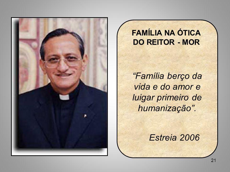 21 FAMÍLIA NA ÓTICA DO REITOR - MOR Família berço da vida e do amor e luigar primeiro de humanização .