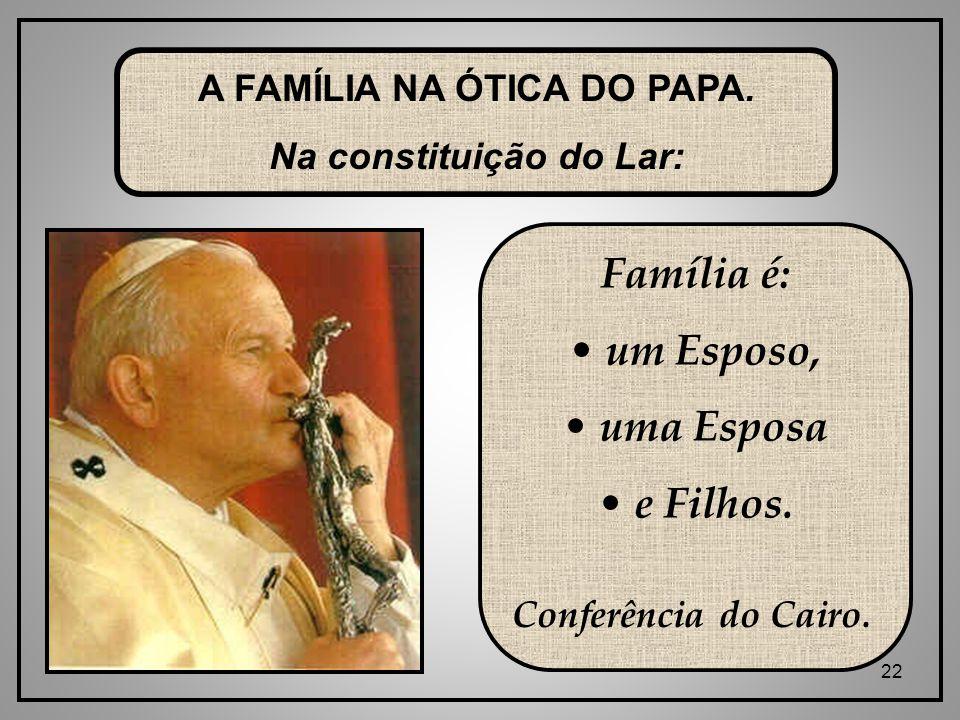 22 A FAMÍLIA NA ÓTICA DO PAPA.Na constituição do Lar: Família é: um Esposo, uma Esposa e Filhos.