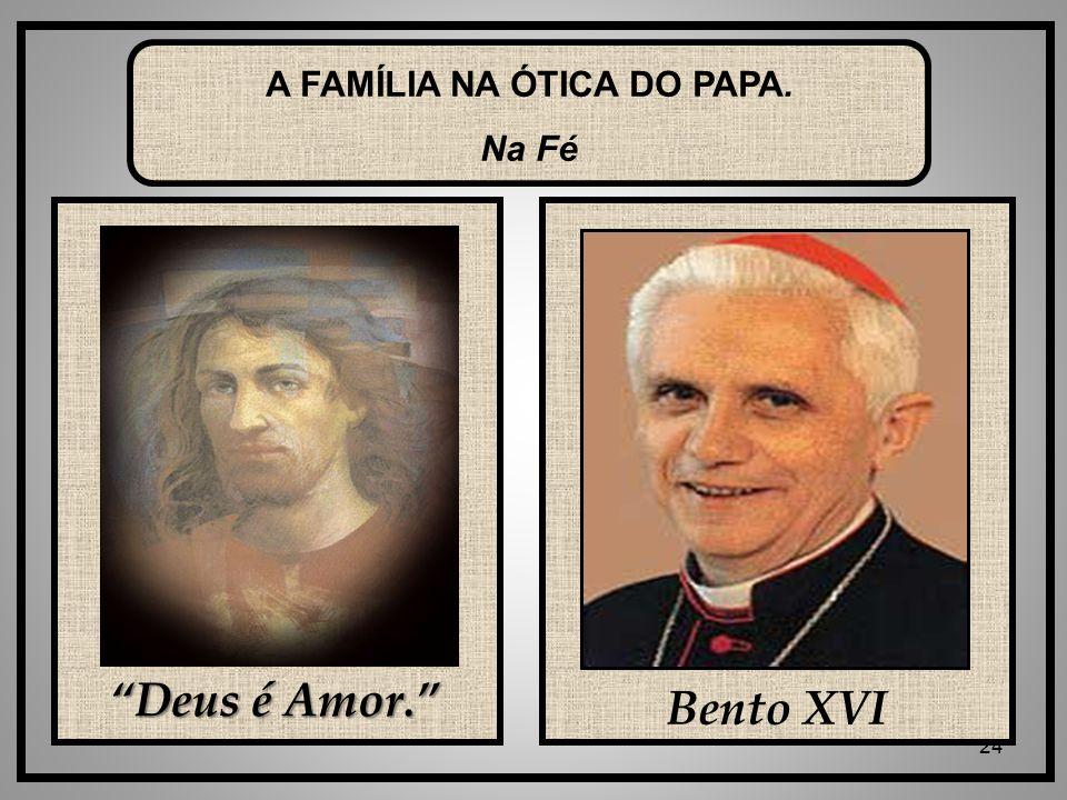 24 Deus é Amor. Bento XVI A FAMÍLIA NA ÓTICA DO PAPA. Na Fé