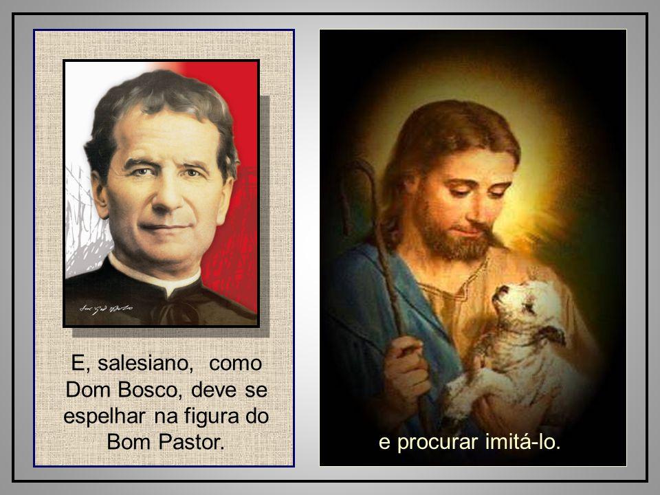 28 E, salesiano, como Dom Bosco, deve se espelhar na figura do Bom Pastor. e procurar imitá-lo.