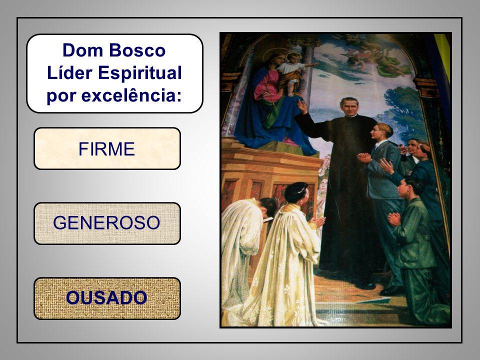 Dom Bosco Líder Espiritual por excelência: FIRME GENEROSO OUSADO