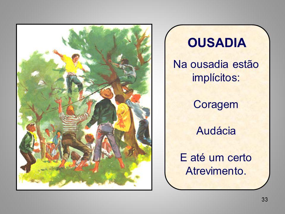 33 OUSADIA Na ousadia estão implícitos: Coragem Audácia E até um certo Atrevimento.