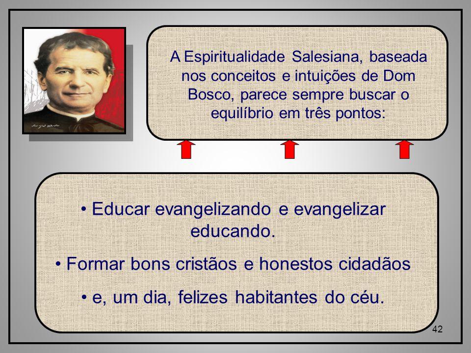 42 A Espiritualidade Salesiana, baseada nos conceitos e intuições de Dom Bosco, parece sempre buscar o equilíbrio em três pontos: Educar evangelizando e evangelizar educando.