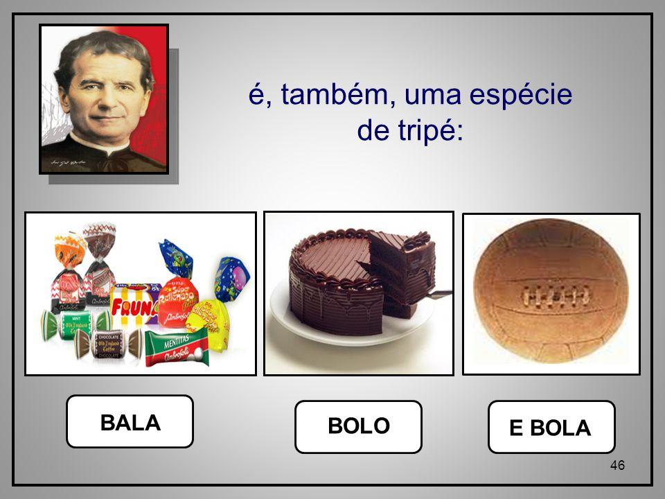 46 BALA BOLO E BOLA é, também, uma espécie de tripé: