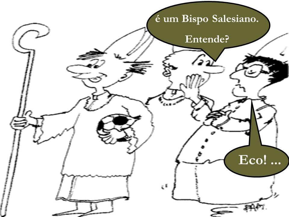 47 é um Bispo Salesiano. Entende? Eco!...