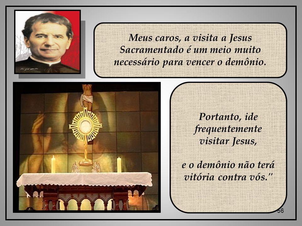 56 Meus caros, a visita a Jesus Sacramentado é um meio muito necessário para vencer o demônio.