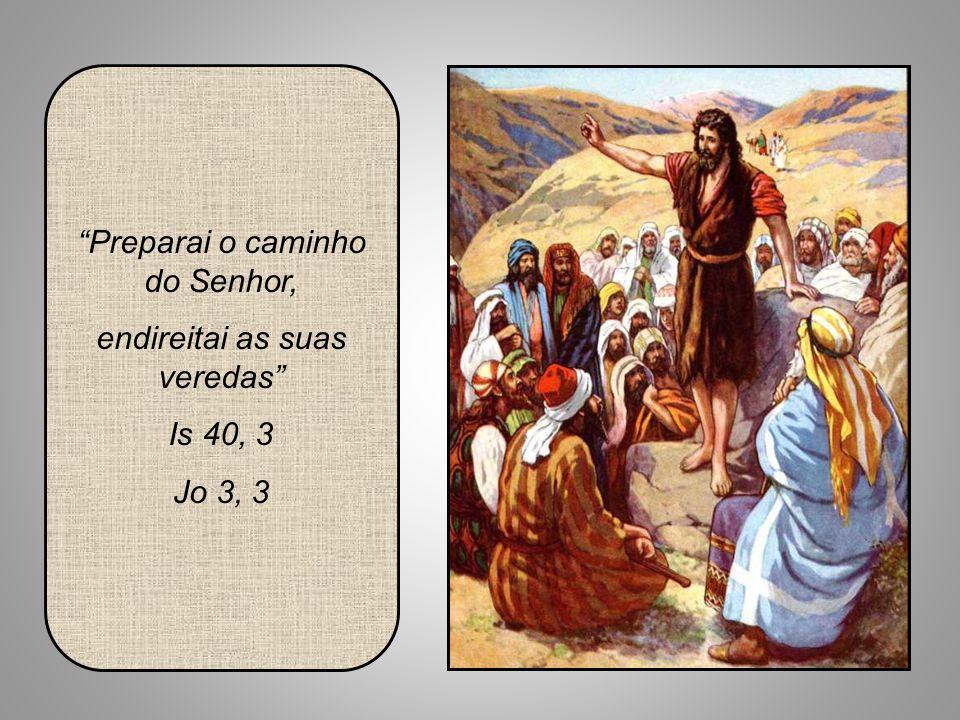 Preparai o caminho do Senhor, endireitai as suas veredas Is 40, 3 Jo 3, 3