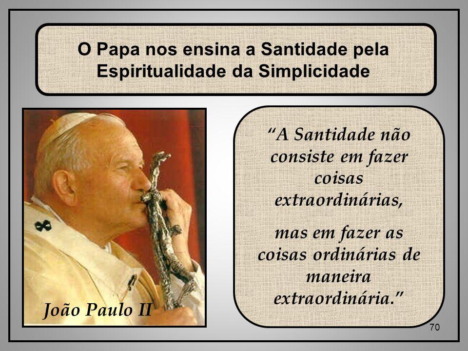 70 A Santidade não consiste em fazer coisas extraordinárias, mas em fazer as coisas ordinárias de maneira extraordinária. O Papa nos ensina a Santidade pela Espiritualidade da Simplicidade João Paulo II
