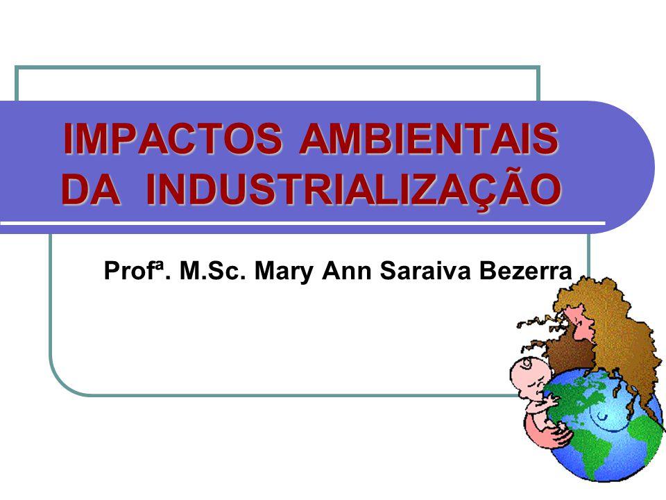 IMPACTOS AMBIENTAIS DA INDUSTRIALIZAÇÃO Profª. M.Sc. Mary Ann Saraiva Bezerra