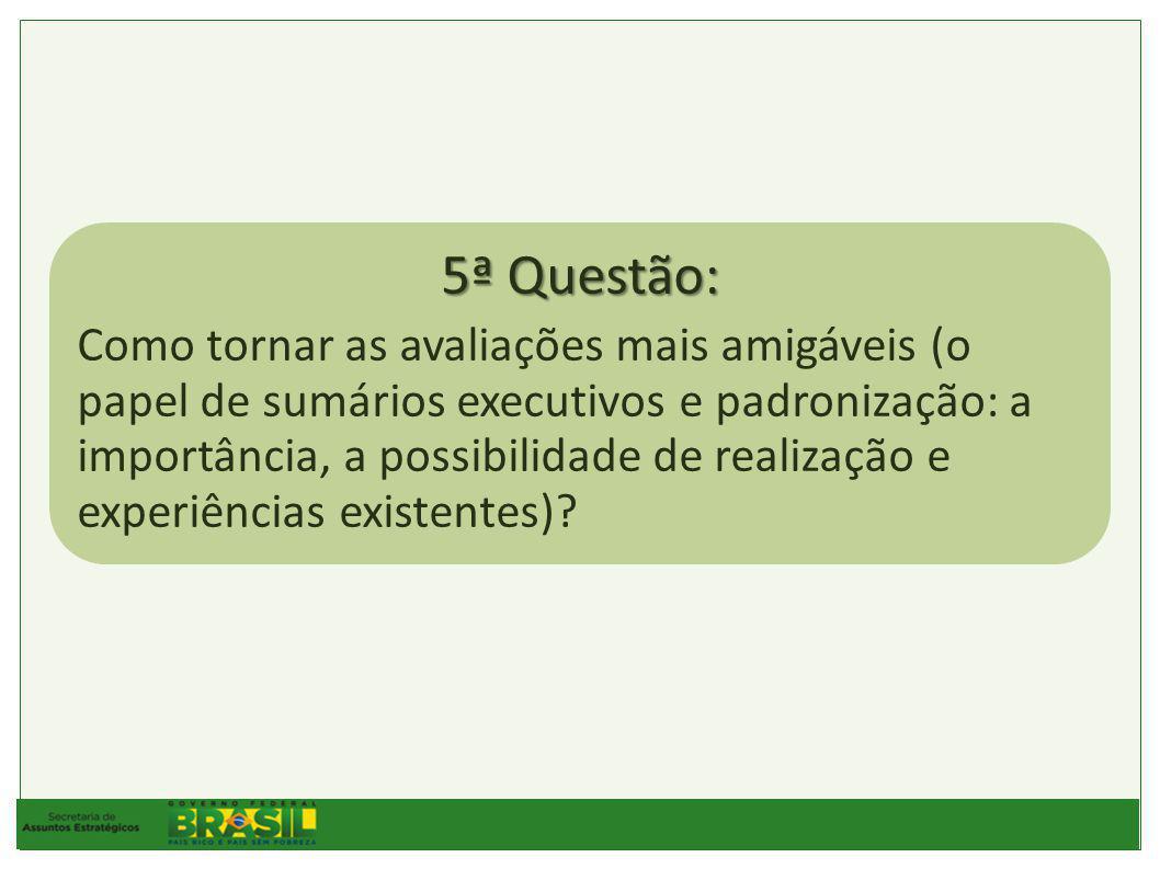 5ª Questão: Como tornar as avaliações mais amigáveis (o papel de sumários executivos e padronização: a importância, a possibilidade de realização e experiências existentes)