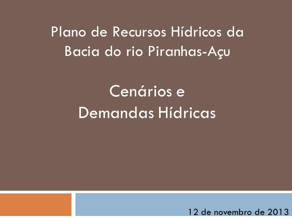 Plano de Recursos Hídricos da Bacia do rio Piranhas-Açu Cenários e Demandas Hídricas 12 de novembro de 2013