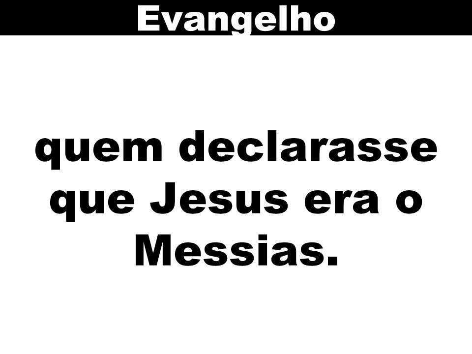 quem declarasse que Jesus era o Messias. Evangelho