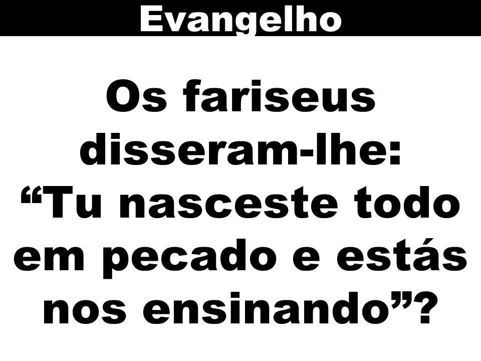 Os fariseus disseram-lhe: Tu nasceste todo em pecado e estás nos ensinando ? Evangelho