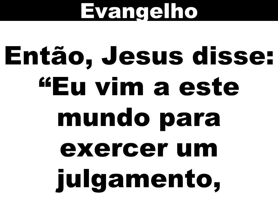 Então, Jesus disse: Eu vim a este mundo para exercer um julgamento, Evangelho