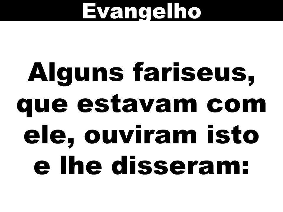 Alguns fariseus, que estavam com ele, ouviram isto e lhe disseram: Evangelho