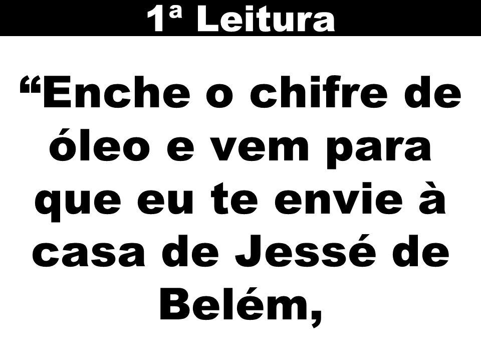 Enche o chifre de óleo e vem para que eu te envie à casa de Jessé de Belém, 1ª Leitura