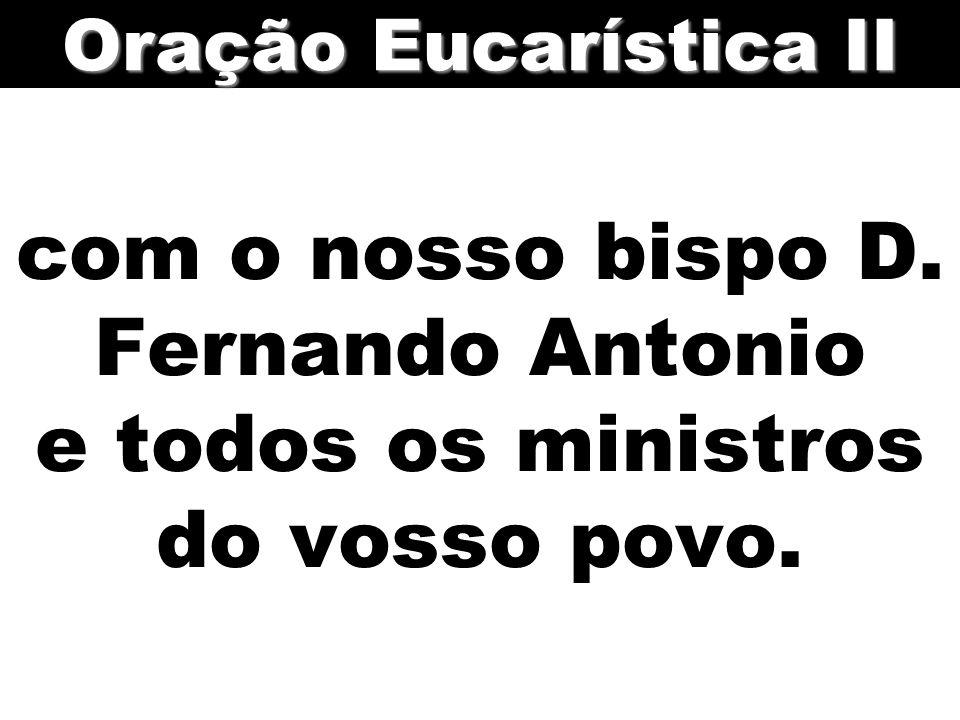 com o nosso bispo D. Fernando Antonio e todos os ministros do vosso povo. Oração Eucarística II