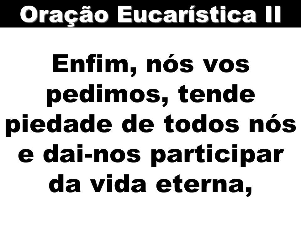 Enfim, nós vos pedimos, tende piedade de todos nós e dai-nos participar da vida eterna, Oração Eucarística II