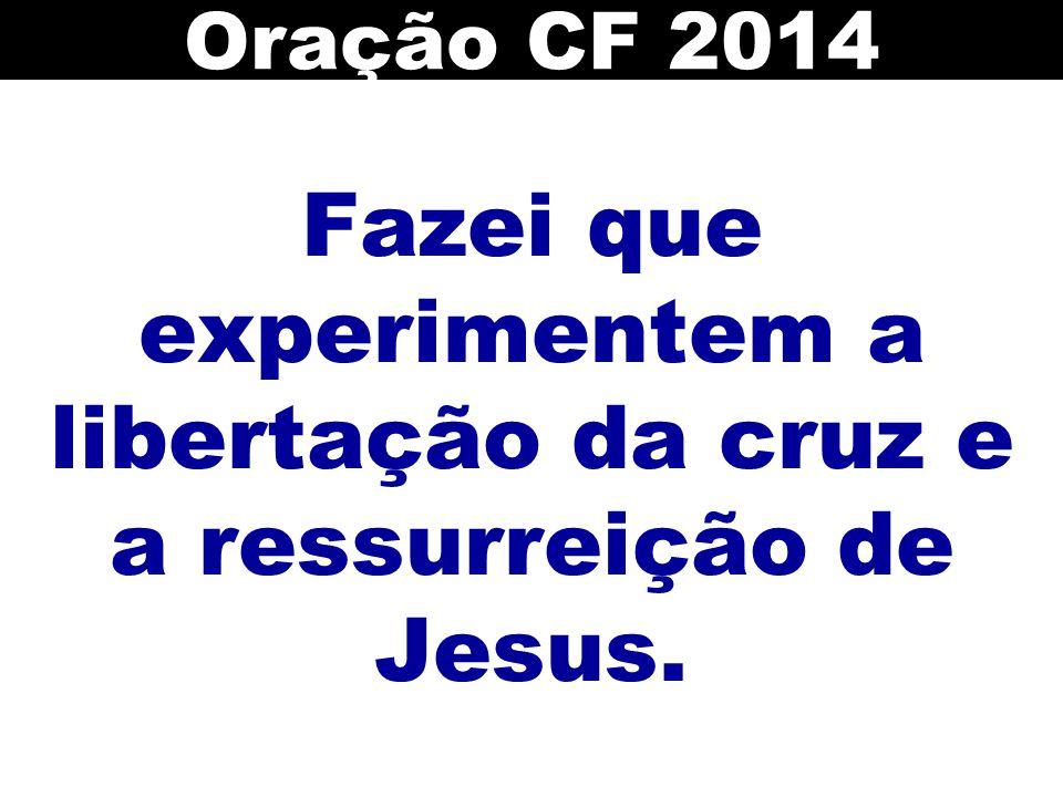Fazei que experimentem a libertação da cruz e a ressurreição de Jesus. Oração CF 2014