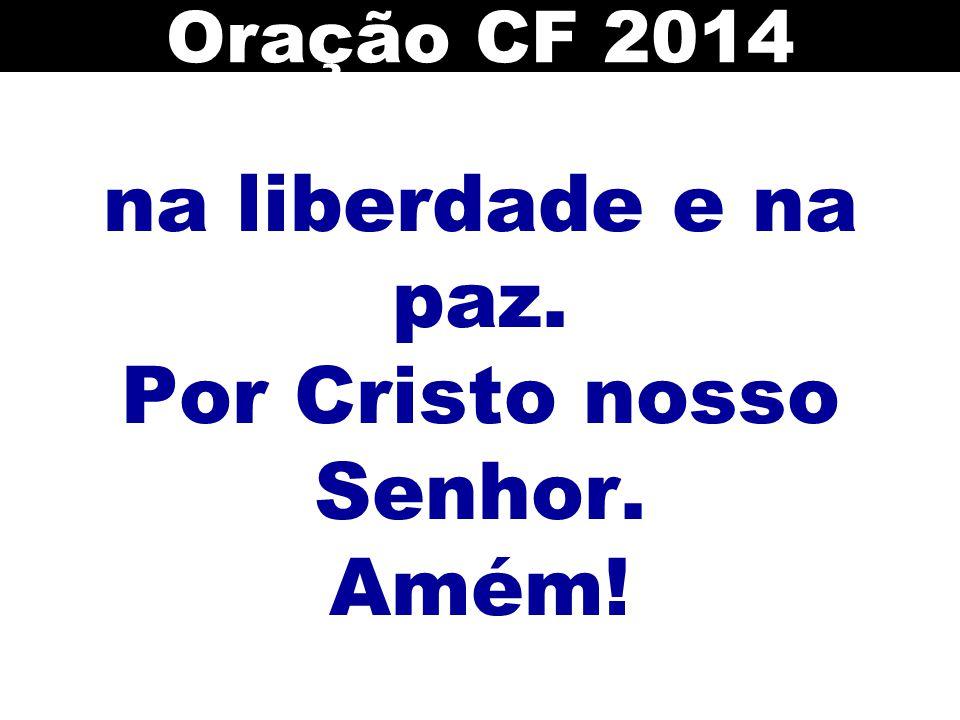 na liberdade e na paz. Por Cristo nosso Senhor. Amém! Oração CF 2014