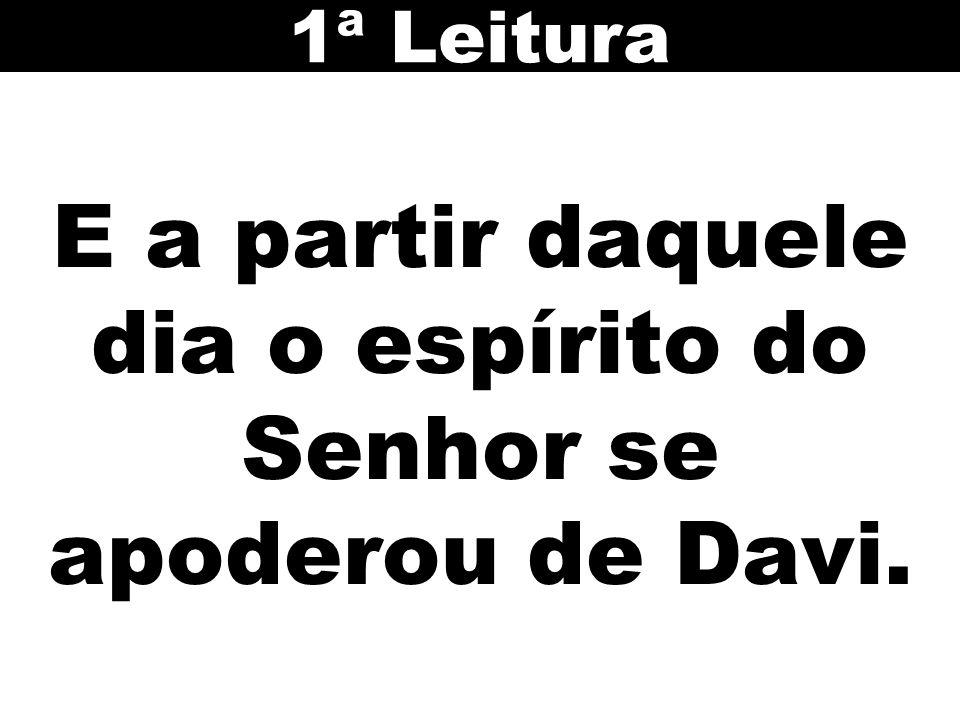 E a partir daquele dia o espírito do Senhor se apoderou de Davi. 1ª Leitura