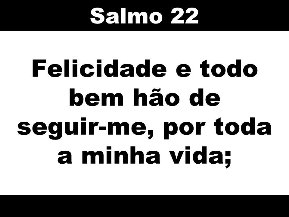 Felicidade e todo bem hão de seguir-me, por toda a minha vida; Salmo 22