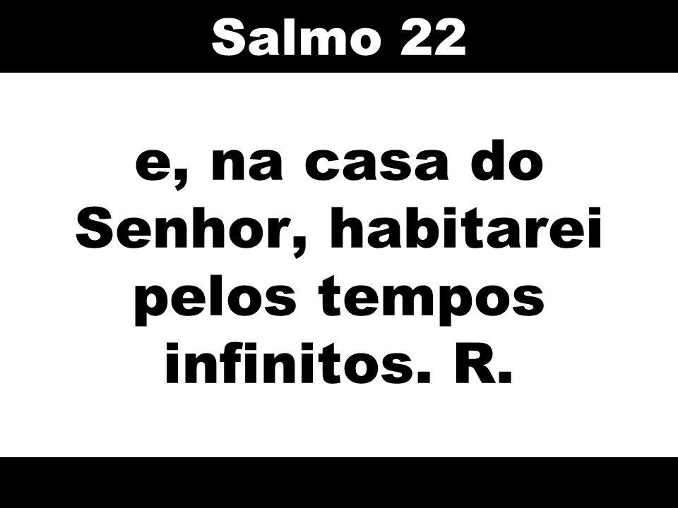 e, na casa do Senhor, habitarei pelos tempos infinitos. R. Salmo 22
