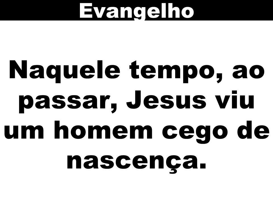 Naquele tempo, ao passar, Jesus viu um homem cego de nascença. Evangelho