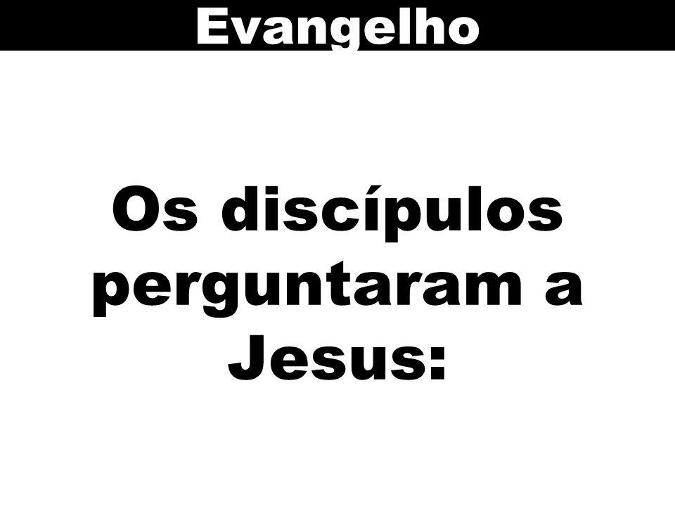 Os discípulos perguntaram a Jesus: Evangelho