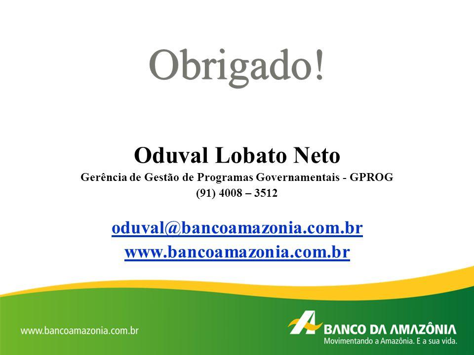 Obrigado! Oduval Lobato Neto Gerência de Gestão de Programas Governamentais - GPROG (91) 4008 – 3512 oduval@bancoamazonia.com.br www.bancoamazonia.com