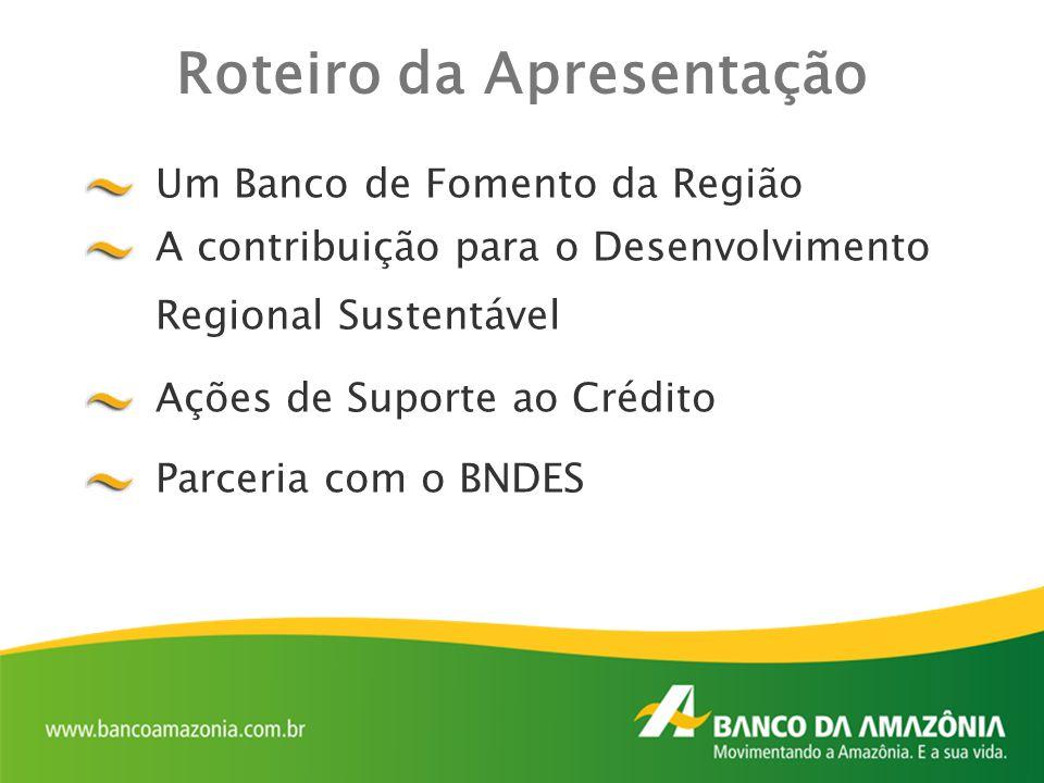 Um Banco de Fomento da Região A contribuição para o Desenvolvimento Regional Sustentável Ações de Suporte ao Crédito Parceria com o BNDES Roteiro da A