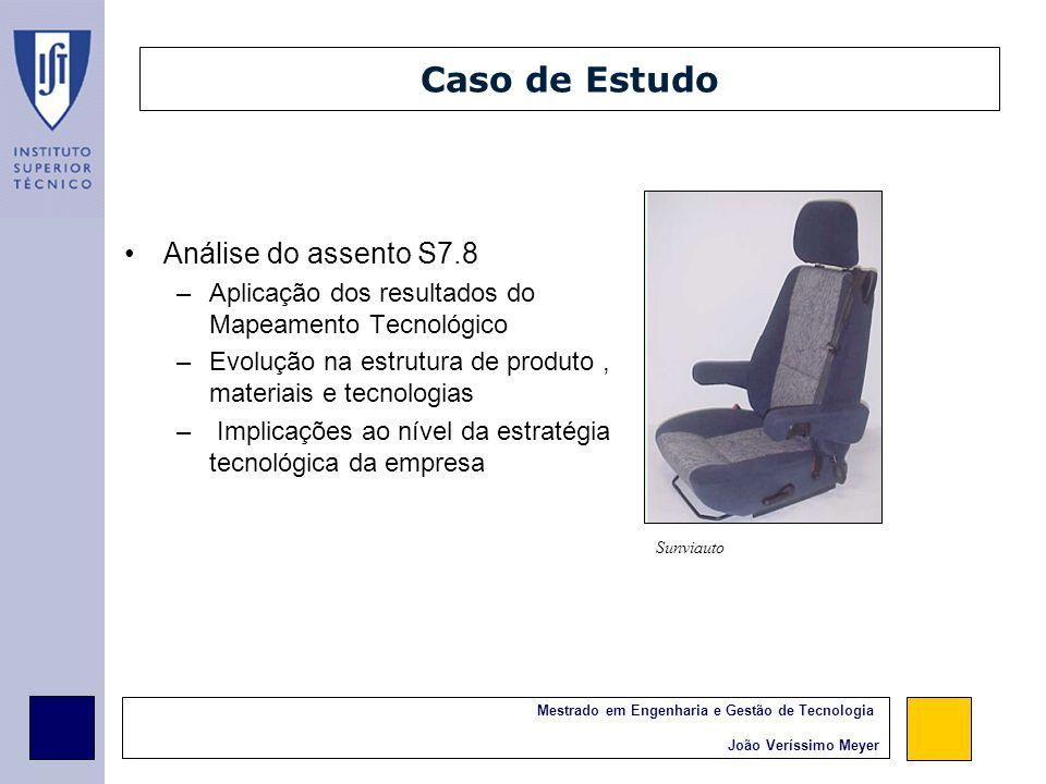 Mestrado em Engenharia e Gestão de Tecnologia João Veríssimo Meyer Módulo Assento Alternative Approach (niche vehicles) Conventional Design (High spec) Structure: Steel fram, stamped parts combined with bended tubes Foam: PU, variable density, no room for XLPO (compression ratio) Covers: leather, woven fabrics, acantara Seat Module 2003 2007 2011 20192015 Comfort –oriented design, multiple adjustments, differentiation in gadgets, quality of covers and foam design HSS with HyF enabling some optimisation Progressive reduction of thickness maintaining resilience Further optimization of Steel with HSS components Plastics allowing more integration with trim – HSNy, GFR PP 3D fabrics (spacer) Conventional trimming, finish depending on specification level Increased use of composites or hybrid structures in NV.