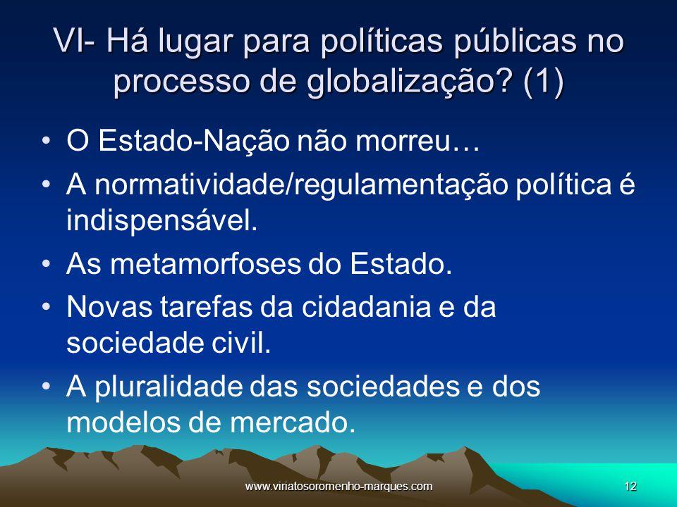 www.viriatosoromenho-marques.com12 VI- Há lugar para políticas públicas no processo de globalização? (1) O Estado-Nação não morreu… A normatividade/re