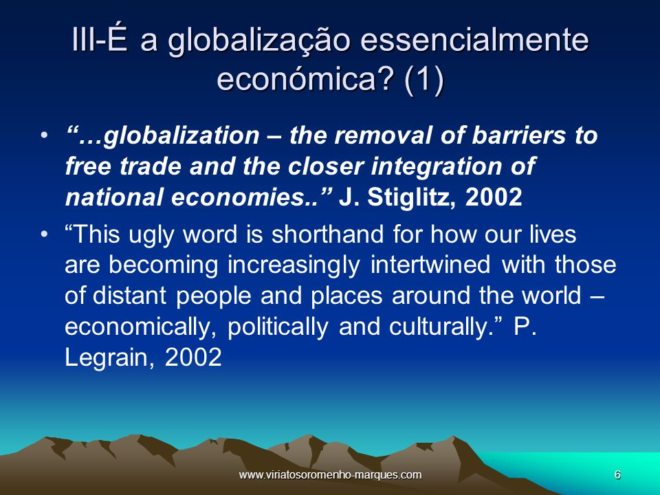 "www.viriatosoromenho-marques.com6 III-É a globalização essencialmente económica? (1) ""…globalization – the removal of barriers to free trade and the c"