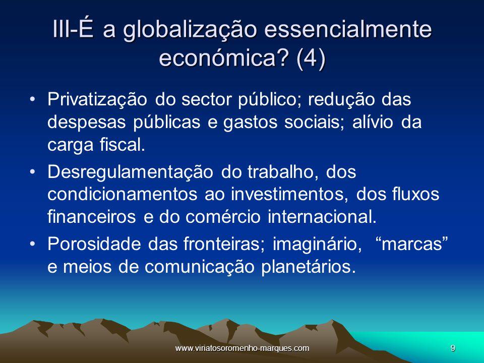 www.viriatosoromenho-marques.com9 III-É a globalização essencialmente económica? (4) Privatização do sector público; redução das despesas públicas e g