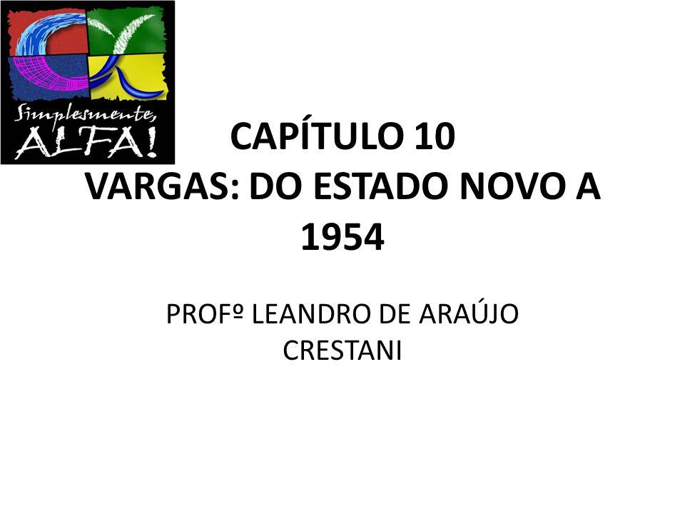 CAPÍTULO 10 VARGAS: DO ESTADO NOVO A 1954 PROFº LEANDRO DE ARAÚJO CRESTANI