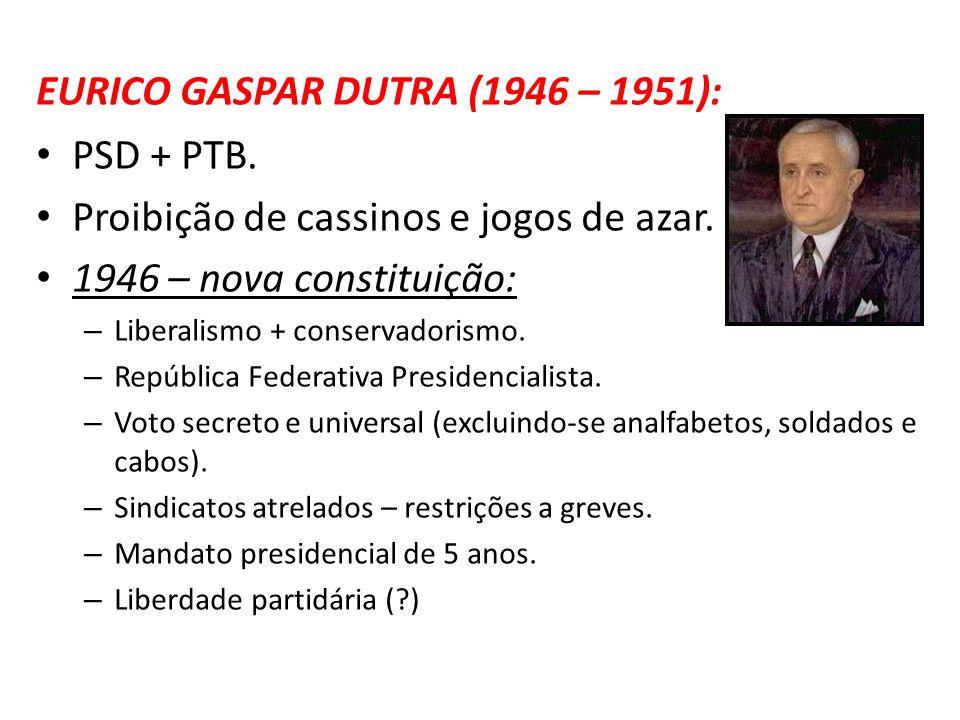 EURICO GASPAR DUTRA (1946 – 1951): PSD + PTB. Proibição de cassinos e jogos de azar. 1946 – nova constituição: – Liberalismo + conservadorismo. – Repú