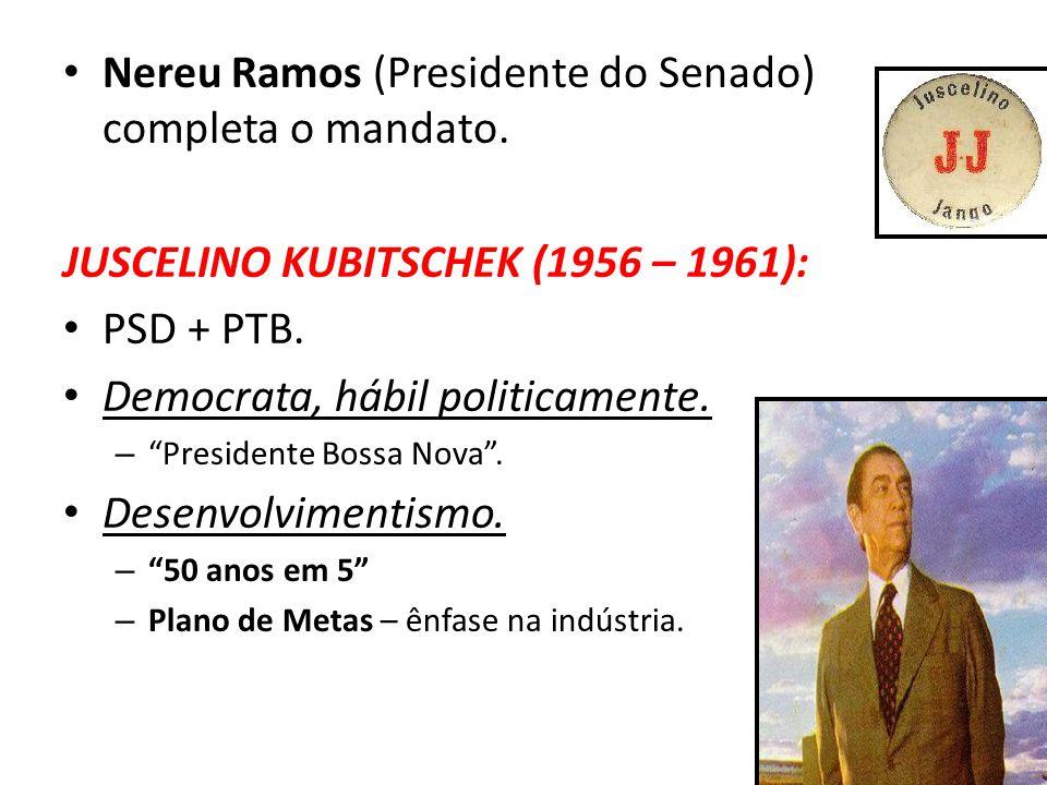 "Nereu Ramos (Presidente do Senado) completa o mandato. JUSCELINO KUBITSCHEK (1956 – 1961): PSD + PTB. Democrata, hábil politicamente. – ""Presidente Bo"