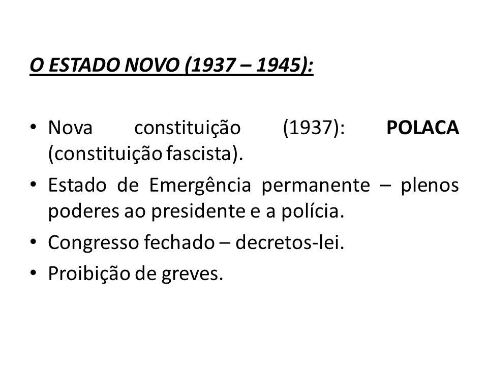 O ESTADO NOVO (1937 – 1945): Nova constituição (1937): POLACA (constituição fascista). Estado de Emergência permanente – plenos poderes ao presidente