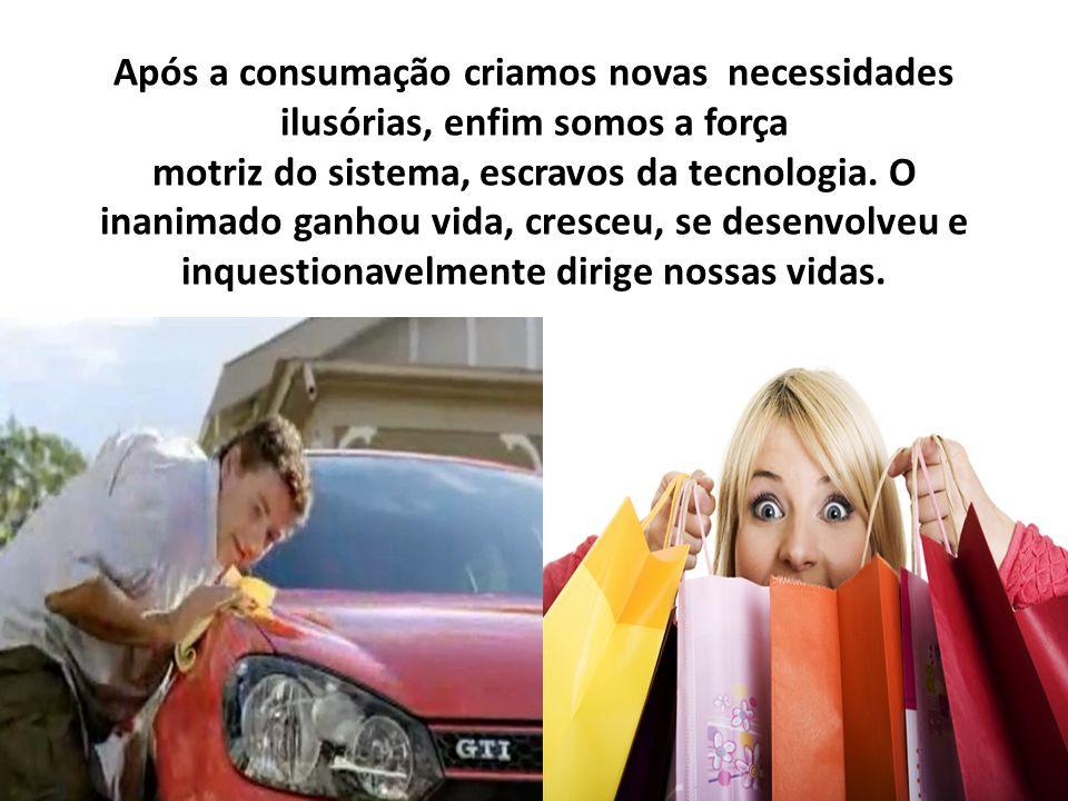 Após a consumação criamos novas necessidades ilusórias, enfim somos a força motriz do sistema, escravos da tecnologia. O inanimado ganhou vida, cresce