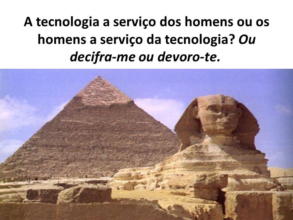 A tecnologia a serviço dos homens ou os homens a serviço da tecnologia? Ou decifra-me ou devoro-te.