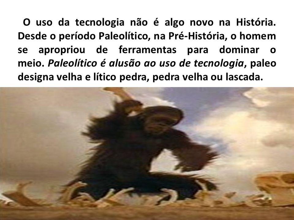 O uso da tecnologia não é algo novo na História. Desde o período Paleolítico, na Pré-História, o homem se apropriou de ferramentas para dominar o meio