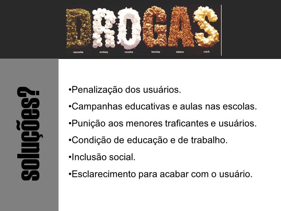 soluções? Penalização dos usuários. Campanhas educativas e aulas nas escolas. Punição aos menores traficantes e usuários. Condição de educação e de tr