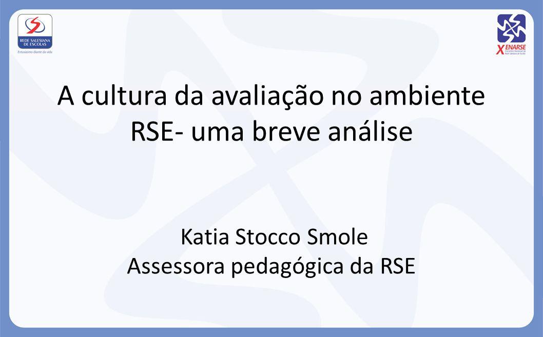 A cultura da avaliação no ambiente RSE- uma breve análise Katia Stocco Smole Assessora pedagógica da RSE