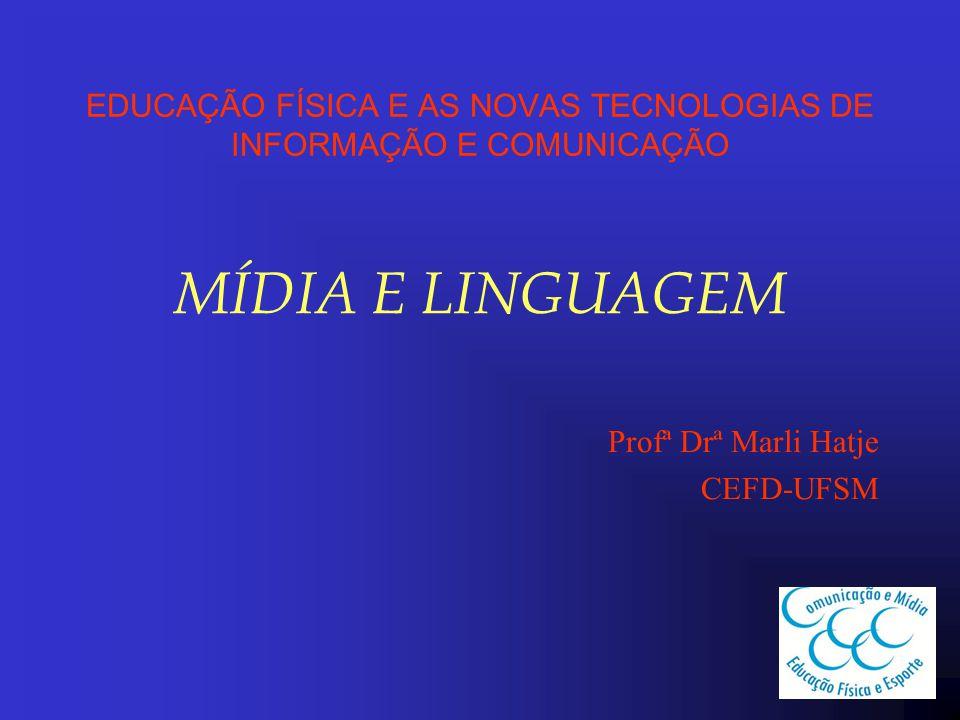 EDUCAÇÃO FÍSICA E AS NOVAS TECNOLOGIAS DE INFORMAÇÃO E COMUNICAÇÃO MÍDIA E LINGUAGEM Profª Drª Marli Hatje CEFD-UFSM
