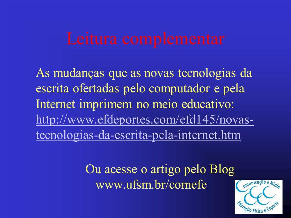 Leitura complementar As mudanças que as novas tecnologias da escrita ofertadas pelo computador e pela Internet imprimem no meio educativo: http://www.