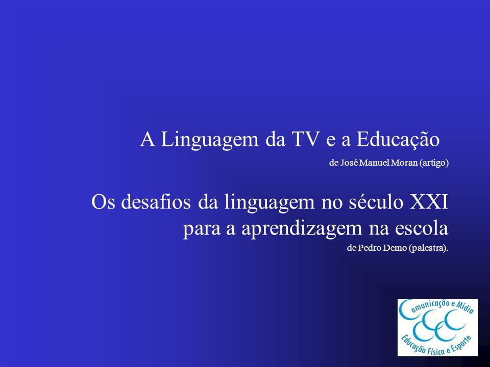 A Linguagem da TV e a Educação de José Manuel Moran (artigo) Os desafios da linguagem no século XXI para a aprendizagem na escola de Pedro Demo (pales