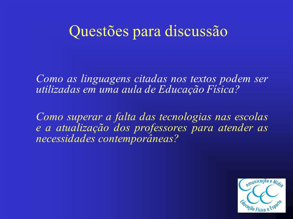 Questões para discussão Como as linguagens citadas nos textos podem ser utilizadas em uma aula de Educação Física? Como superar a falta das tecnologia